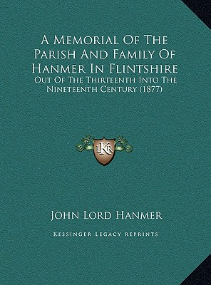 A   Memorial of the Parish and Family of Hanmer in Flintshire a Memorial of the Parish and Family of Hanmer in Flintshire: Out of the Thirteenth Into by Hanmer, John Lord [Hardcover]